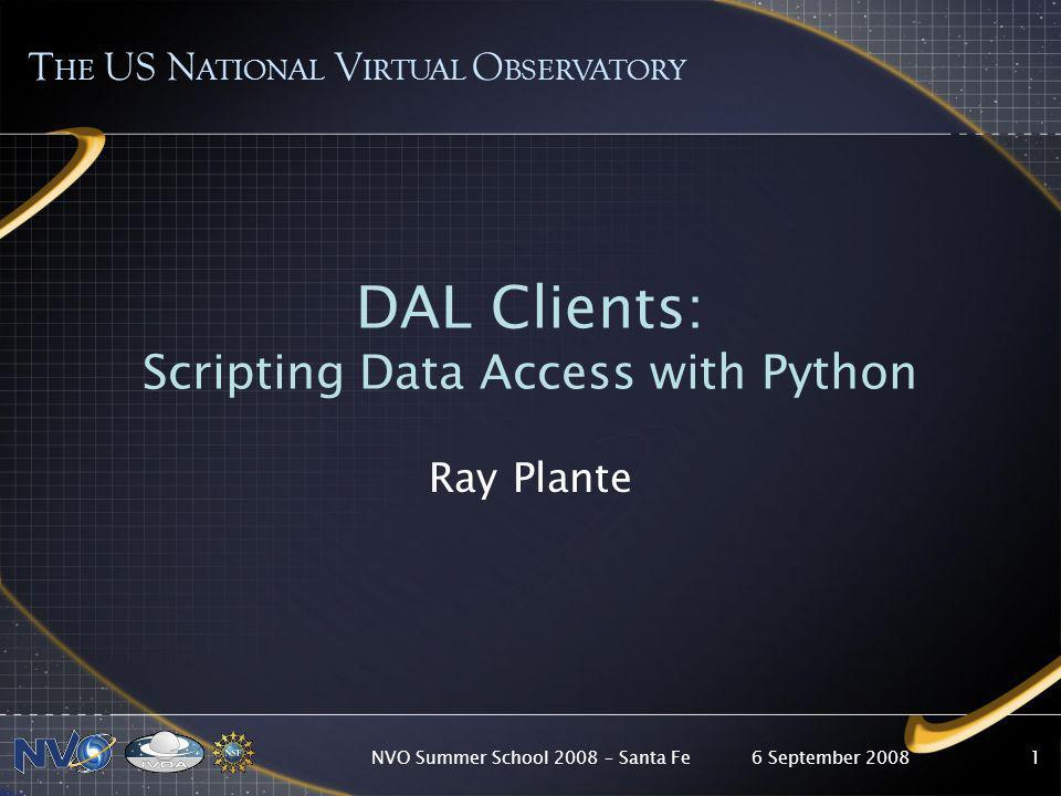 6 September 2008NVO Summer School 2008 – Santa Fe1 DAL Clients: Scripting Data Access with Python Ray Plante T HE US N ATIONAL V IRTUAL O BSERVATORY