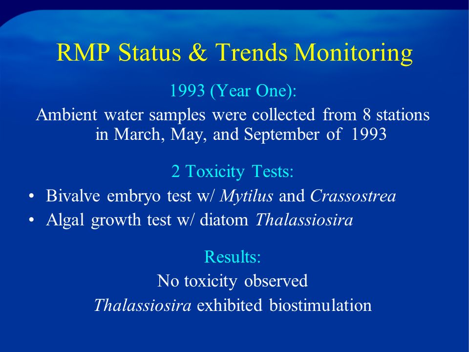 RMP Status & Trends Monitoring 1993 (Year One): Ambient water samples were collected from 8 stations in March, May, and September of 1993 2 Toxicity Tests: Bivalve embryo test w/ Mytilus and Crassostrea Algal growth test w/ diatom Thalassiosira Results: No toxicity observed Thalassiosira exhibited biostimulation