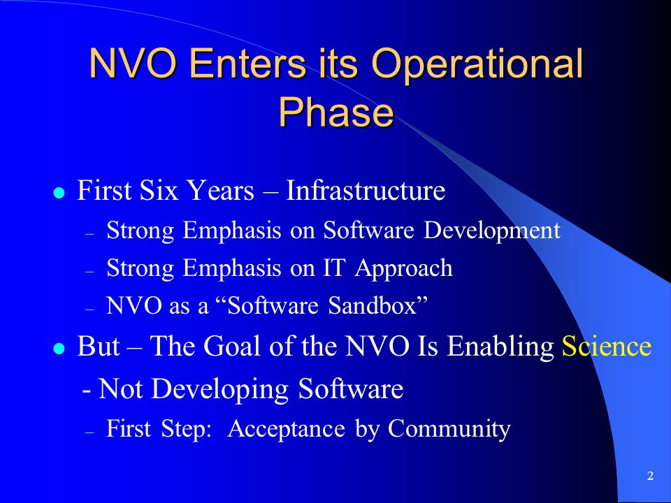 2 NVO Enters its Operational Phase First Six Years – Infrastructure – Strong Emphasis on Software Development – Strong Emphasis on IT Approach – NVO as a Software Sandbox But – The Goal of the NVO Is Enabling Science - Not Developing Software – First Step: Acceptance by Community
