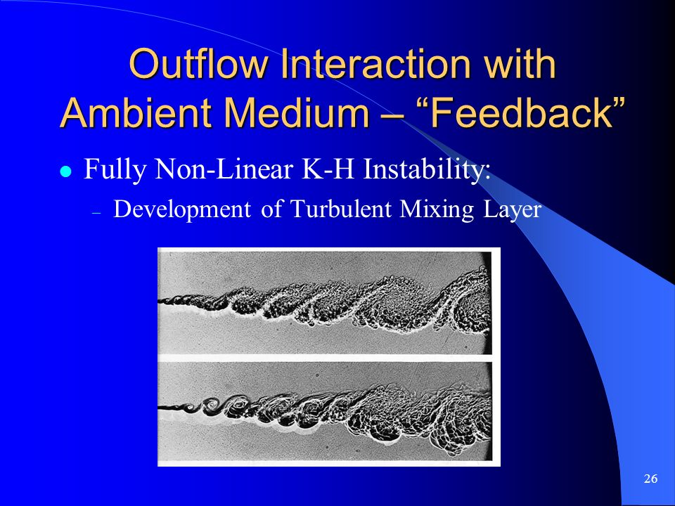 26 Outflow Interaction with Ambient Medium – Feedback Fully Non-Linear K-H Instability: – Development of Turbulent Mixing Layer