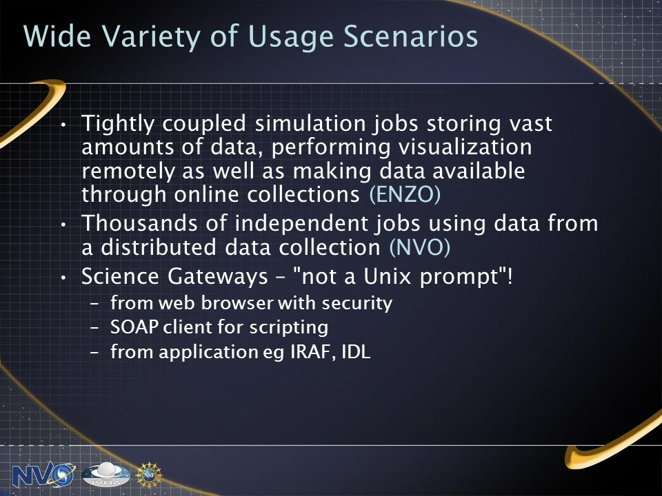 Wide Variety of Usage Scenarios Tightly coupled simulation jobs storing vast amounts of data, performing visualization remotely as well as making data available through online collections (ENZO) Thousands of independent jobs using data from a distributed data collection (NVO) Science Gateways – not a Unix prompt .