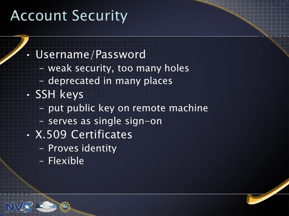 Account Security Username/Password –weak security, too many holes –deprecated in many places SSH keys –put public key on remote machine –serves as single sign-on X.509 Certificates –Proves identity –Flexible
