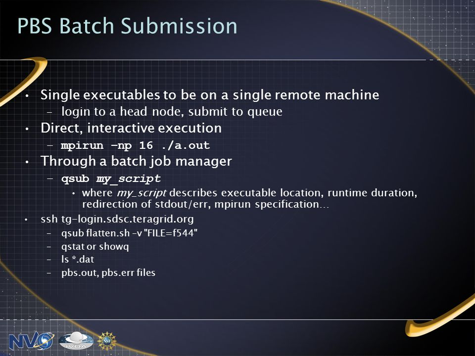 PBS Batch Submission Single executables to be on a single remote machine –login to a head node, submit to queue Direct, interactive execution –mpirun –np 16./a.out Through a batch job manager –qsub my_script where my_script describes executable location, runtime duration, redirection of stdout/err, mpirun specification… ssh tg-login.sdsc.teragrid.org –qsub flatten.sh –v FILE=f544 –qstat or showq –ls *.dat –pbs.out, pbs.err files