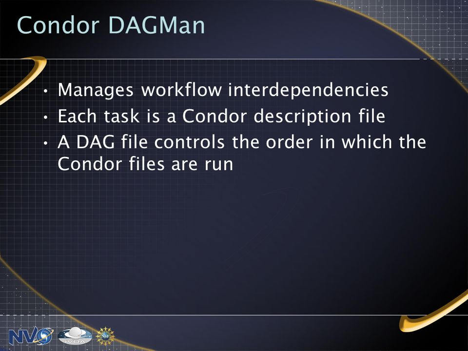 Condor DAGMan Manages workflow interdependencies Each task is a Condor description file A DAG file controls the order in which the Condor files are run