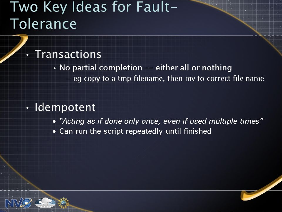 Two Key Ideas for Fault- Tolerance Transactions No partial completion -- either all or nothing –eg copy to a tmp filename, then mv to correct file name Idempotent Acting as if done only once, even if used multiple times Can run the script repeatedly until finished
