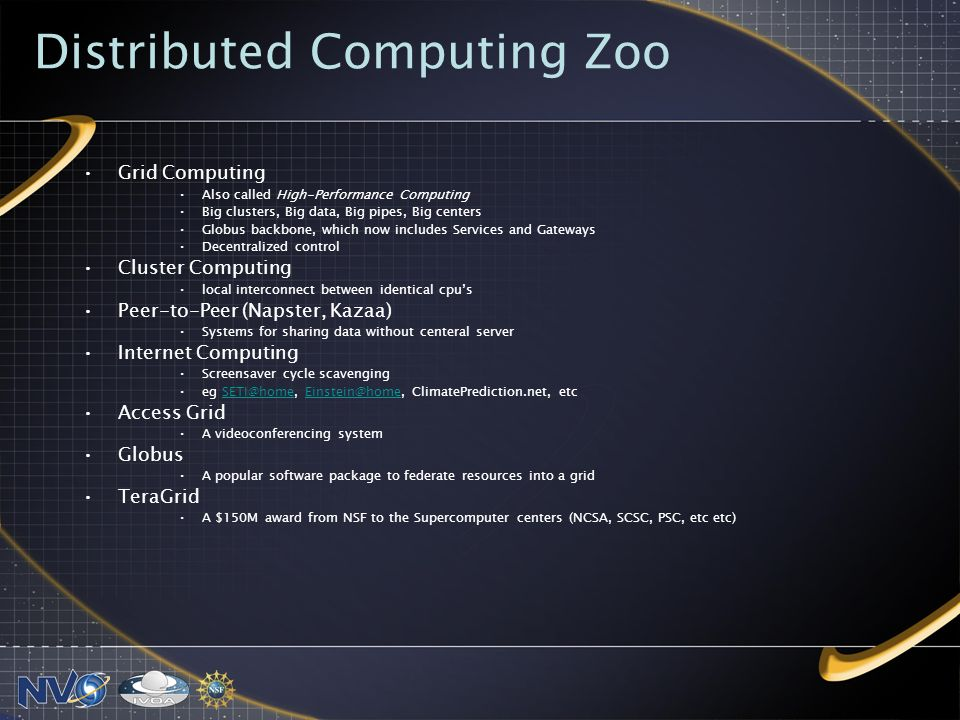 Distributed Computing Zoo Grid Computing Also called High-Performance Computing Big clusters, Big data, Big pipes, Big centers Globus backbone, which now includes Services and Gateways Decentralized control Cluster Computing local interconnect between identical cpus Peer-to-Peer (Napster, Kazaa) Systems for sharing data without centeral server Internet Computing Screensaver cycle scavenging eg SETI@home, Einstein@home, ClimatePrediction.net, etcSETI@homeEinstein@home Access Grid A videoconferencing system Globus A popular software package to federate resources into a grid TeraGrid A $150M award from NSF to the Supercomputer centers (NCSA, SCSC, PSC, etc etc)