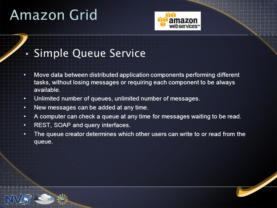 Amazon Grid Simple Queue Service Move data between distributed application components performing different tasks, without losing messages or requiring each component to be always available.