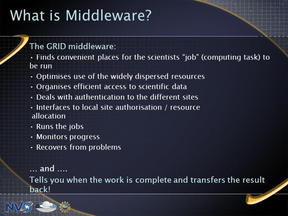 The GRID middleware: Finds convenient places for the scientists job (computing task) to be run Optimises use of the widely dispersed resources Organises efficient access to scientific data Deals with authentication to the different sites Interfaces to local site authorisation / resource allocation Runs the jobs Monitors progress Recovers from problems … and ….