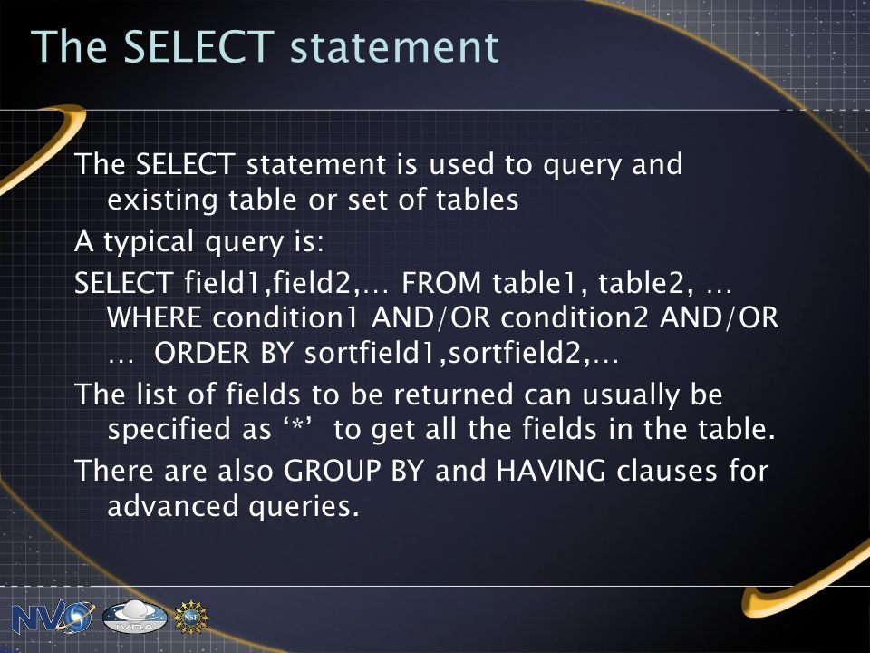 The SELECT statement The SELECT statement is used to query and existing table or set of tables A typical query is: SELECT field1,field2,… FROM table1, table2, … WHERE condition1 AND/OR condition2 AND/OR … ORDER BY sortfield1,sortfield2,… The list of fields to be returned can usually be specified as * to get all the fields in the table.