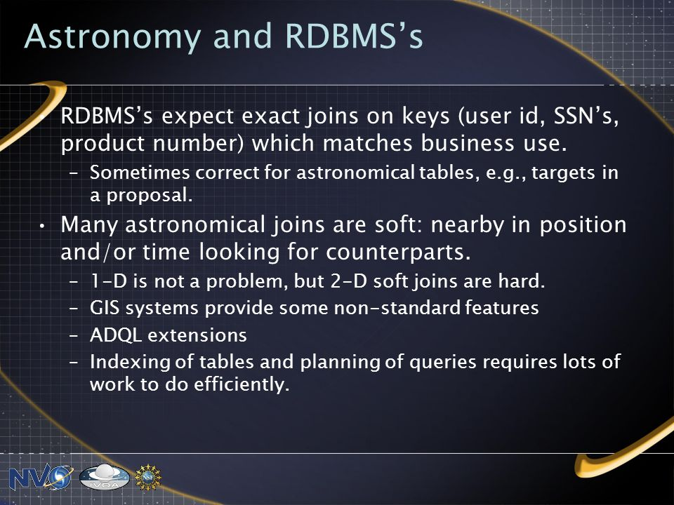 Astronomy and RDBMSs RDBMSs expect exact joins on keys (user id, SSNs, product number) which matches business use.