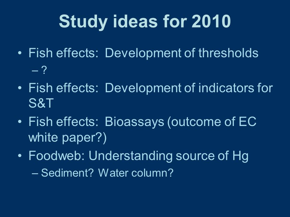 Study ideas for 2010 Fish effects: Development of thresholds –.