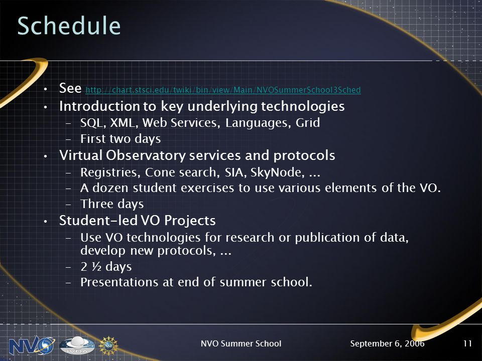 September 6, 2006NVO Summer School11 Schedule See http://chart.stsci.edu/twiki/bin/view/Main/NVOSummerSchool3Sched http://chart.stsci.edu/twiki/bin/view/Main/NVOSummerSchool3Sched Introduction to key underlying technologies –SQL, XML, Web Services, Languages, Grid –First two days Virtual Observatory services and protocols –Registries, Cone search, SIA, SkyNode,...