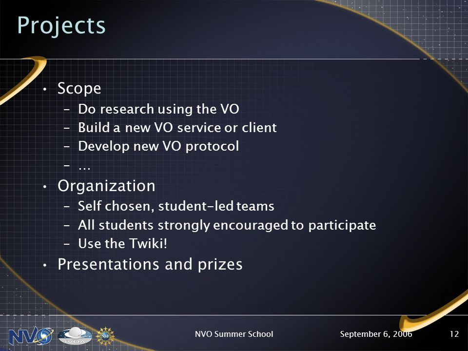 September 6, 2006NVO Summer School12 Projects Scope –Do research using the VO –Build a new VO service or client –Develop new VO protocol –… Organization –Self chosen, student-led teams –All students strongly encouraged to participate –Use the Twiki.