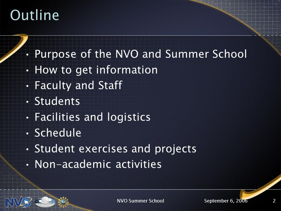 September 6, 2006NVO Summer School2 Outline Purpose of the NVO and Summer School How to get information Faculty and Staff Students Facilities and logistics Schedule Student exercises and projects Non-academic activities
