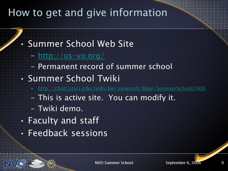 September 6, 2006NVO Summer School9 How to get and give information Summer School Web Site –http://us-vo.org/http://us-vo.org/ –Permanent record of summer school Summer School Twiki –http://chart.stsci.edu/twiki/bin/viewauth/Main/SummerSchool2006http://chart.stsci.edu/twiki/bin/viewauth/Main/SummerSchool2006 –This is active site.