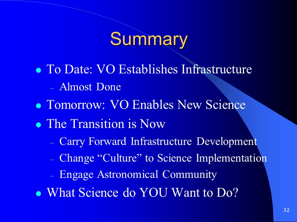 32 Summary To Date: VO Establishes Infrastructure – Almost Done Tomorrow: VO Enables New Science The Transition is Now – Carry Forward Infrastructure Development – Change Culture to Science Implementation – Engage Astronomical Community What Science do YOU Want to Do