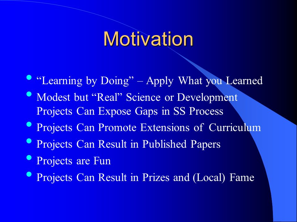 Motivation Learning by Doing – Apply What you Learned Modest but Real Science or Development Projects Can Expose Gaps in SS Process Projects Can Promote Extensions of Curriculum Projects Can Result in Published Papers Projects are Fun Projects Can Result in Prizes and (Local) Fame