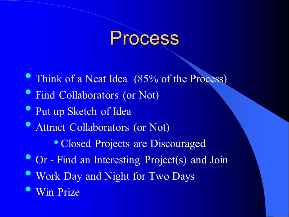Process Think of a Neat Idea (85% of the Process) Find Collaborators (or Not) Put up Sketch of Idea Attract Collaborators (or Not) Closed Projects are Discouraged Or - Find an Interesting Project(s) and Join Work Day and Night for Two Days Win Prize