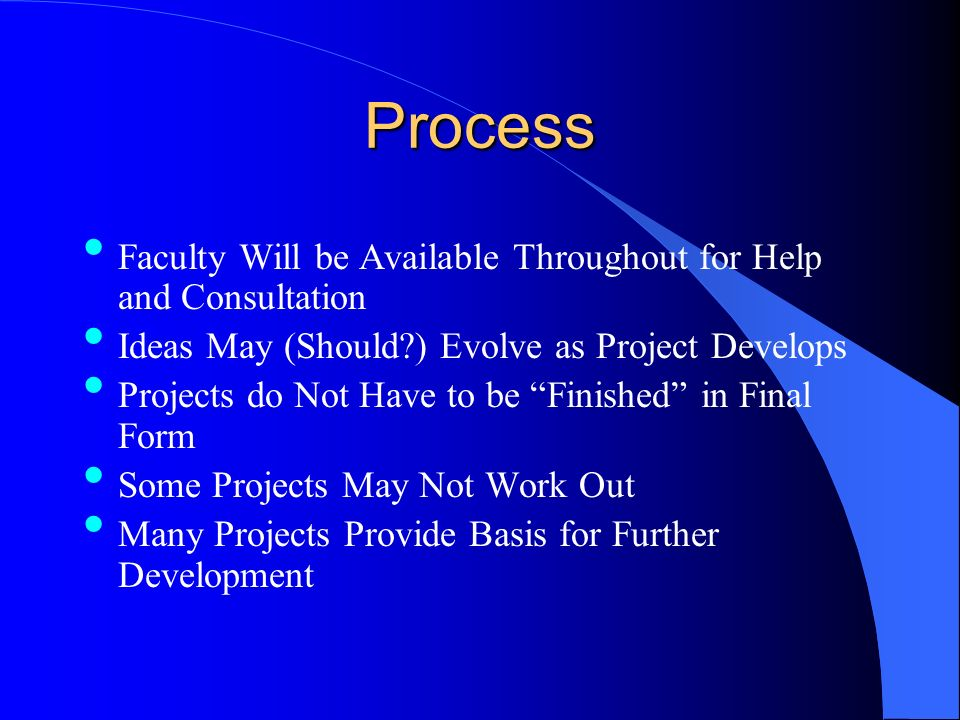 Process Faculty Will be Available Throughout for Help and Consultation Ideas May (Should ) Evolve as Project Develops Projects do Not Have to be Finished in Final Form Some Projects May Not Work Out Many Projects Provide Basis for Further Development