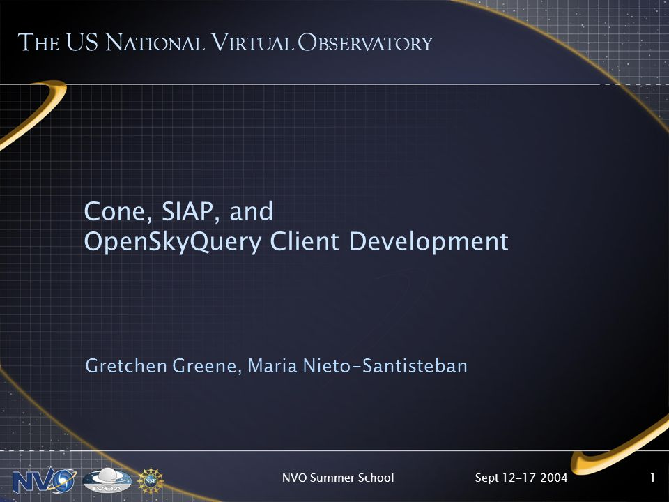 Sept 12-17 2004NVO Summer School1 Cone, SIAP, and OpenSkyQuery Client Development Gretchen Greene, Maria Nieto-Santisteban T HE US N ATIONAL V IRTUAL O BSERVATORY