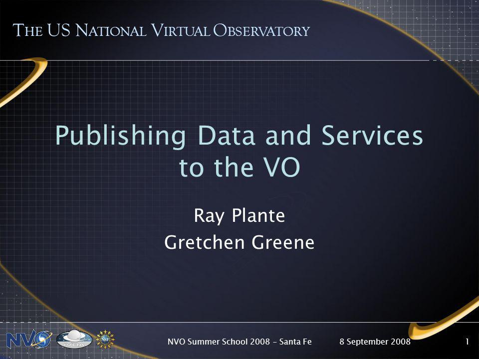 8 September 2008NVO Summer School 2008 – Santa Fe1 Publishing Data and Services to the VO Ray Plante Gretchen Greene T HE US N ATIONAL V IRTUAL O BSERVATORY