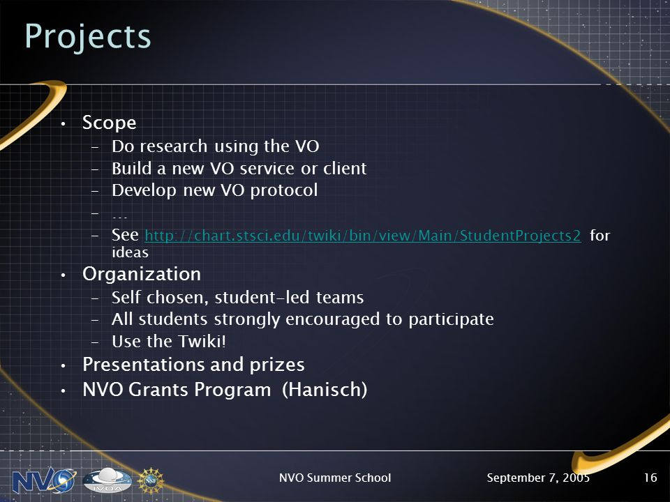 September 7, 2005NVO Summer School16 Projects Scope –Do research using the VO –Build a new VO service or client –Develop new VO protocol –… –See http://chart.stsci.edu/twiki/bin/view/Main/StudentProjects2 for ideas http://chart.stsci.edu/twiki/bin/view/Main/StudentProjects2 Organization –Self chosen, student-led teams –All students strongly encouraged to participate –Use the Twiki.