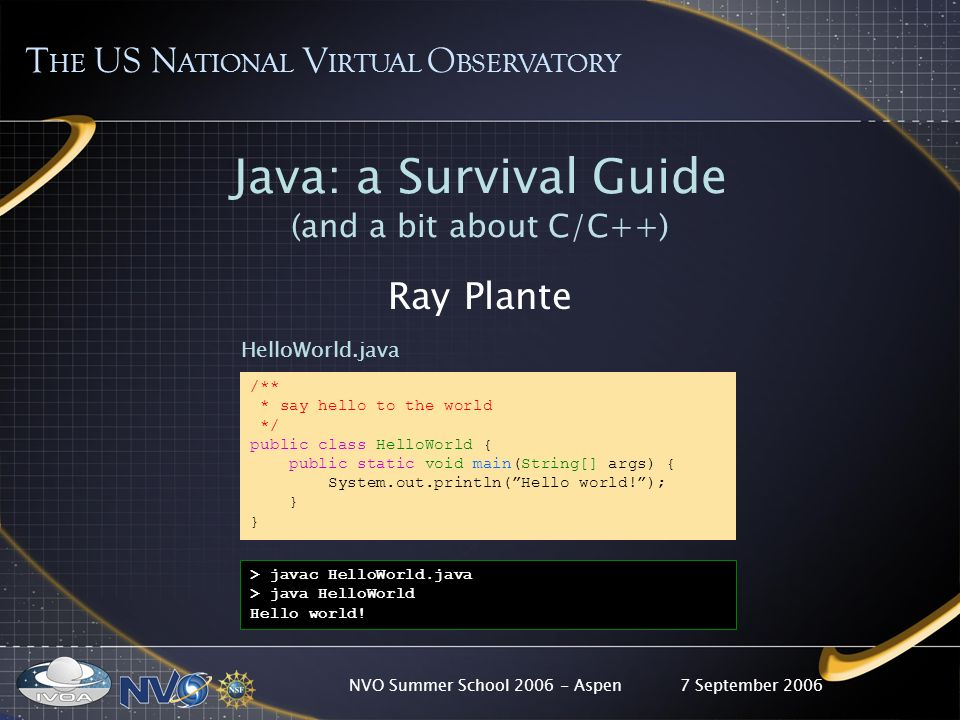7 September 2006NVO Summer School 2006 - Aspen Java: a Survival Guide (and a bit about C/C++) Ray Plante /** * say hello to the world */ public class HelloWorld { public static void main(String[] args) { System.out.println(Hello world!); } > javac HelloWorld.java > java HelloWorld Hello world.