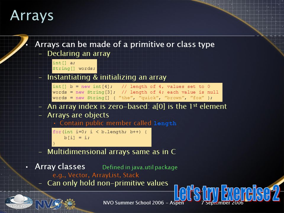 7 September 2006NVO Summer School 2006 - Aspen Arrays Arrays can be made of a primitive or class type –Declaring an array int[] a; String[] words; –Instantiating & initializing an array int[] b = new int[4]; // length of 4, values set to 0 words = new String[3]; // length of 4; each value is null words = new String[] { the, quick, brown, fox }; –An array index is zero-based: a[0] is the 1 st element –Arrays are objects Contain public member called length for(int i=0; i < b.length; b++) { b[i] = i; } –Multidimensional arrays same as in C Array classes Defined in java.util package e.g., Vector, ArrayList, Stack –Can only hold non-primitive values