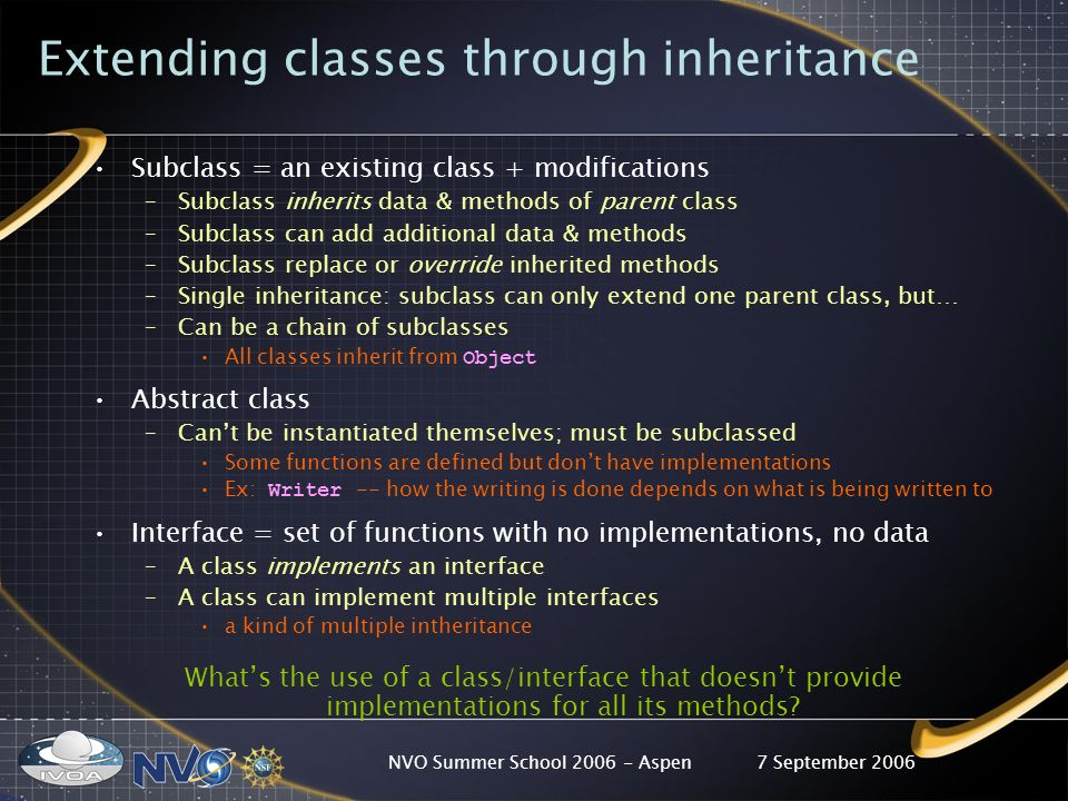 7 September 2006NVO Summer School 2006 - Aspen Extending classes through inheritance Subclass = an existing class + modifications –Subclass inherits data & methods of parent class –Subclass can add additional data & methods –Subclass replace or override inherited methods –Single inheritance: subclass can only extend one parent class, but… –Can be a chain of subclasses All classes inherit from Object Abstract class –Cant be instantiated themselves; must be subclassed Some functions are defined but dont have implementations Ex: Writer -- how the writing is done depends on what is being written to Interface = set of functions with no implementations, no data –A class implements an interface –A class can implement multiple interfaces a kind of multiple intheritance Whats the use of a class/interface that doesnt provide implementations for all its methods