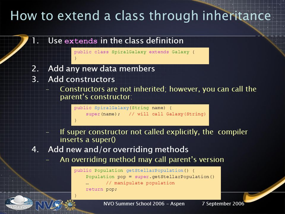 7 September 2006NVO Summer School 2006 - Aspen How to extend a class through inheritance 1.Use extends in the class definition public class SpiralGalaxy extends Galaxy { } 2.Add any new data members 3.Add constructors –Constructors are not inherited; however, you can call the parents constructor: public SpiralGalaxy(String name) { super(name); // will call Galaxy(String) } –If super constructor not called explicitly, the compiler inserts a super() 4.Add new and/or overriding methods –An overriding method may call parents version public Population getStellarPopulation() { Population pop = super.getStellarPopulation() … // manipulate population return pop; }