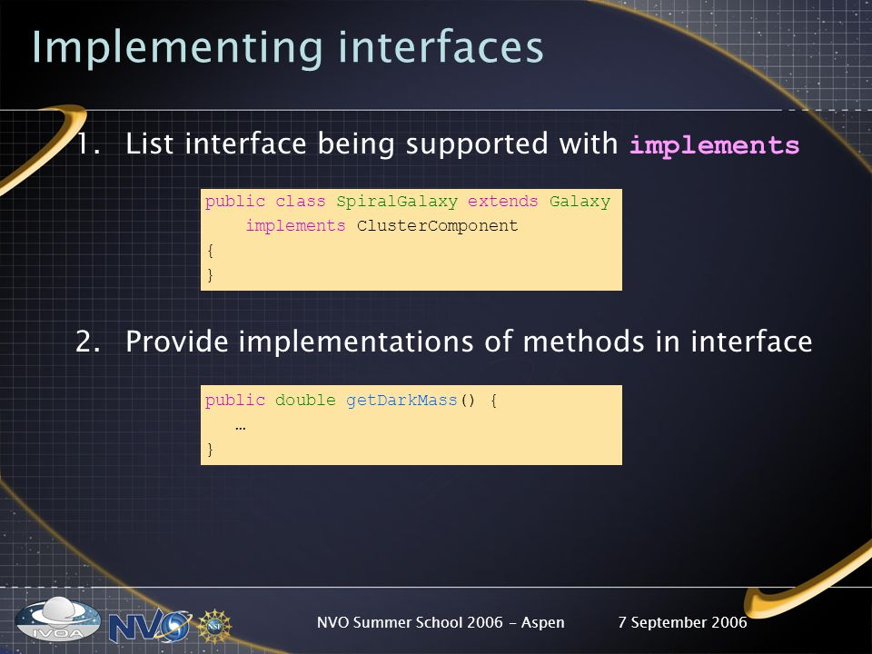 7 September 2006NVO Summer School 2006 - Aspen Implementing interfaces 1.List interface being supported with implements public class SpiralGalaxy extends Galaxy implements ClusterComponent { } 2.Provide implementations of methods in interface public double getDarkMass() { … }