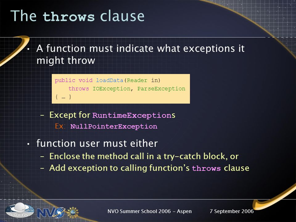 7 September 2006NVO Summer School 2006 - Aspen The throws clause A function must indicate what exceptions it might throw public void loadData(Reader in) throws IOException, ParseException { … } –Except for RuntimeException s Ex: NullPointerException function user must either –Enclose the method call in a try-catch block, or –Add exception to calling functions throws clause