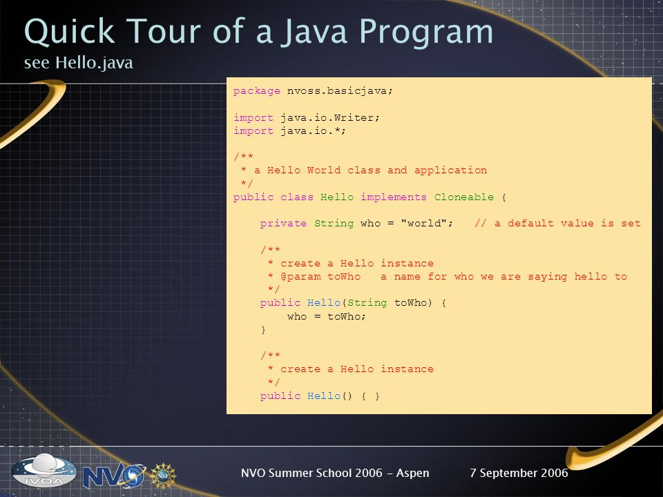 7 September 2006NVO Summer School 2006 - Aspen Quick Tour of a Java Program see Hello.java package nvoss.basicjava; import java.io.Writer; import java.io.*; /** * a Hello World class and application */ public class Hello implements Cloneable { private String who = world ; // a default value is set /** * create a Hello instance * @param toWho a name for who we are saying hello to */ public Hello(String toWho) { who = toWho; } /** * create a Hello instance */ public Hello() { }