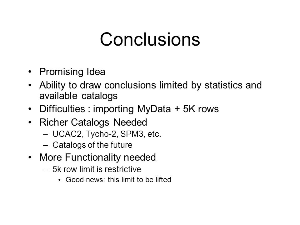 Conclusions Promising Idea Ability to draw conclusions limited by statistics and available catalogs Difficulties : importing MyData + 5K rows Richer Catalogs Needed –UCAC2, Tycho-2, SPM3, etc.