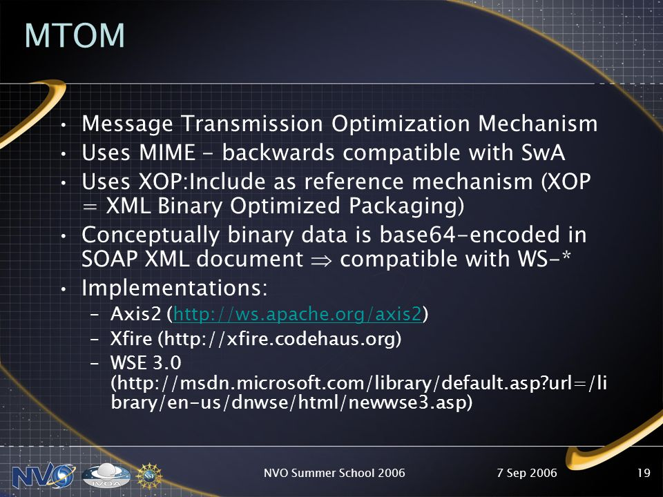 7 Sep 2006NVO Summer School 200619 MTOM Message Transmission Optimization Mechanism Uses MIME - backwards compatible with SwA Uses XOP:Include as reference mechanism (XOP = XML Binary Optimized Packaging) Conceptually binary data is base64-encoded in SOAP XML document compatible with WS-* Implementations: –Axis2 (http://ws.apache.org/axis2)http://ws.apache.org/axis2 –Xfire (http://xfire.codehaus.org) –WSE 3.0 (http://msdn.microsoft.com/library/default.asp url=/li brary/en-us/dnwse/html/newwse3.asp)