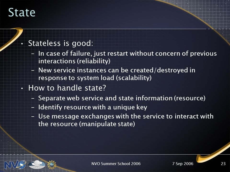 7 Sep 2006NVO Summer School 200623 State Stateless is good: –In case of failure, just restart without concern of previous interactions (reliability) –New service instances can be created/destroyed in response to system load (scalability) How to handle state.