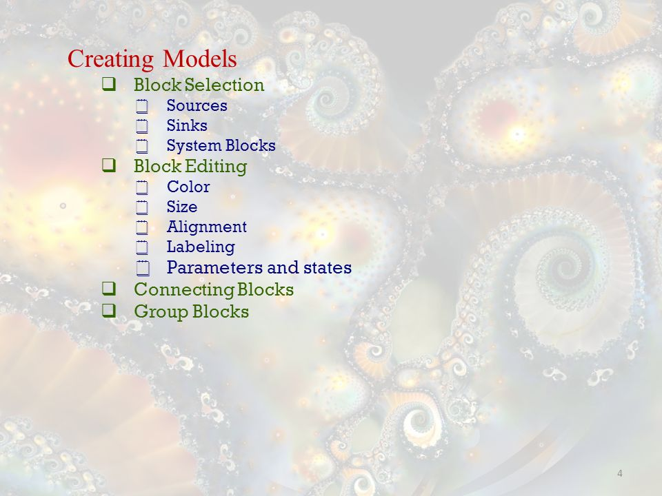 4 Creating Models Block Selection Sources Sinks System Blocks Block Editing Color Size Alignment Labeling Parameters and states Connecting Blocks Group Blocks
