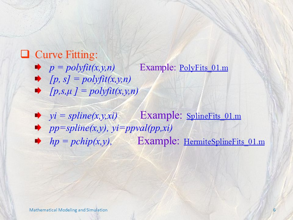 66 Mathematical Modeling and Simulation Curve Fitting: p = polyfit(x,y,n) Example: PolyFits_01.m PolyFits_01.m [p, s] = polyfit(x,y,n) [p,s,μ ] = polyfit(x,y,n) yi = spline(x,y,xi) Example: SplineFits_01.m SplineFits_01.m pp=spline(x,y), yi=ppval(pp,xi) hp = pchip(x,y), Example: HermiteSplineFits_01.m HermiteSplineFits_01.m