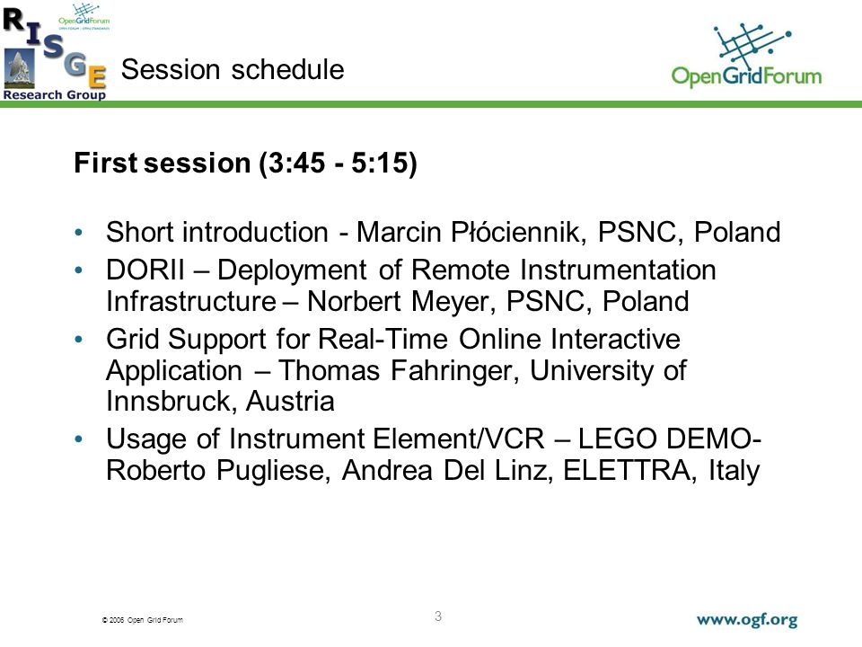 © 2006 Open Grid Forum 3 First session (3:45 - 5:15) Short introduction - Marcin Płóciennik, PSNC, Poland DORII – Deployment of Remote Instrumentation Infrastructure – Norbert Meyer, PSNC, Poland Grid Support for Real-Time Online Interactive Application – Thomas Fahringer, University of Innsbruck, Austria Usage of Instrument Element/VCR – LEGO DEMO- Roberto Pugliese, Andrea Del Linz, ELETTRA, Italy Session schedule