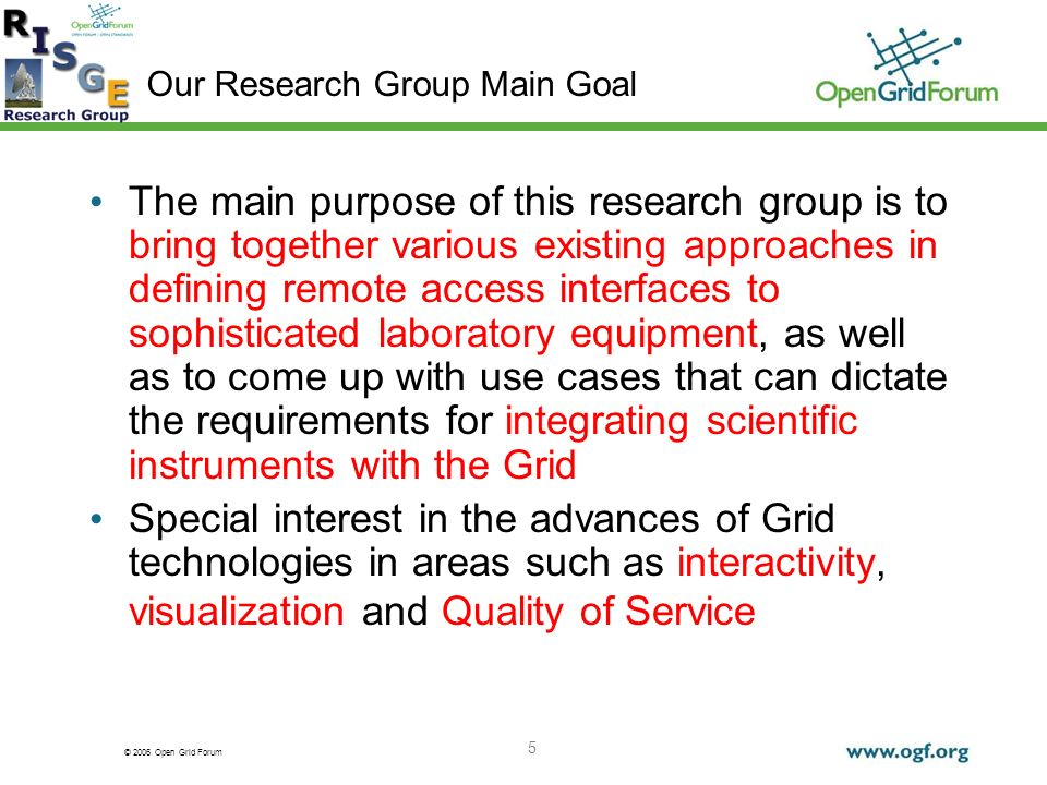 © 2006 Open Grid Forum 5 The main purpose of this research group is to bring together various existing approaches in defining remote access interfaces to sophisticated laboratory equipment, as well as to come up with use cases that can dictate the requirements for integrating scientific instruments with the Grid Special interest in the advances of Grid technologies in areas such as interactivity, visualization and Quality of Service Our Research Group Main Goal