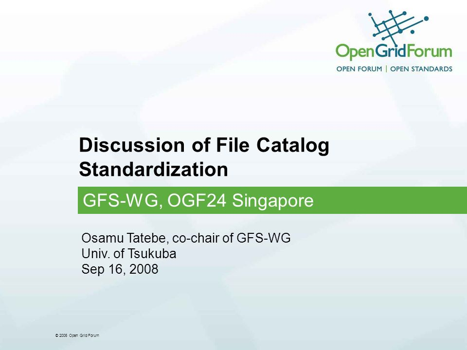 © 2006 Open Grid Forum Discussion of File Catalog Standardization GFS-WG, OGF24 Singapore Osamu Tatebe, co-chair of GFS-WG Univ.