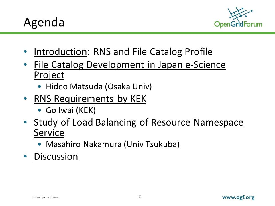 © 2006 Open Grid Forum 3 Agenda Introduction: RNS and File Catalog Profile File Catalog Development in Japan e-Science Project Hideo Matsuda (Osaka Univ) RNS Requirements by KEK Go Iwai (KEK) Study of Load Balancing of Resource Namespace Service Masahiro Nakamura (Univ Tsukuba) Discussion