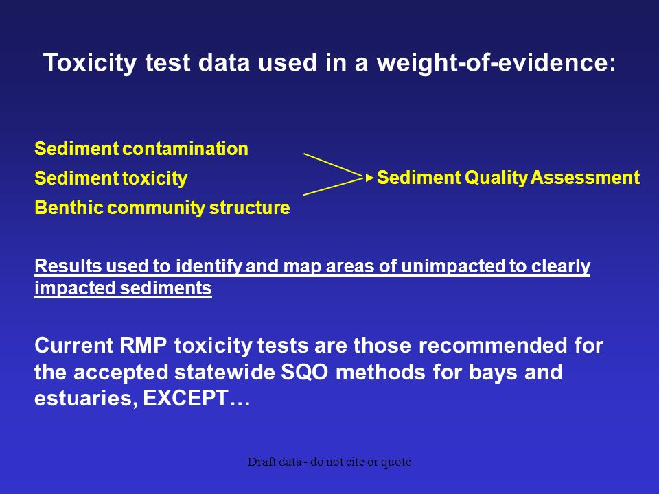 Draft data - do not cite or quote Sediment contamination Sediment toxicity Benthic community structure Results used to identify and map areas of unimpacted to clearly impacted sediments Current RMP toxicity tests are those recommended for the accepted statewide SQO methods for bays and estuaries, EXCEPT… Sediment Quality Assessment Toxicity test data used in a weight-of-evidence:
