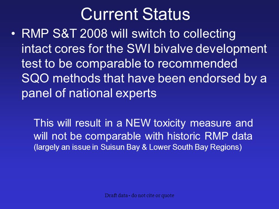 Draft data - do not cite or quote Current Status RMP S&T 2008 will switch to collecting intact cores for the SWI bivalve development test to be comparable to recommended SQO methods that have been endorsed by a panel of national experts This will result in a NEW toxicity measure and will not be comparable with historic RMP data (largely an issue in Suisun Bay & Lower South Bay Regions)