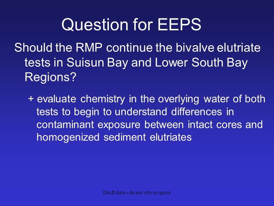Draft data - do not cite or quote Question for EEPS Should the RMP continue the bivalve elutriate tests in Suisun Bay and Lower South Bay Regions.