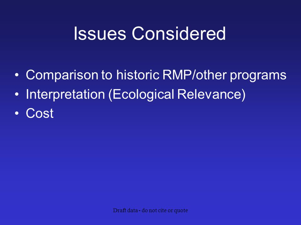 Draft data - do not cite or quote Issues Considered Comparison to historic RMP/other programs Interpretation (Ecological Relevance) Cost