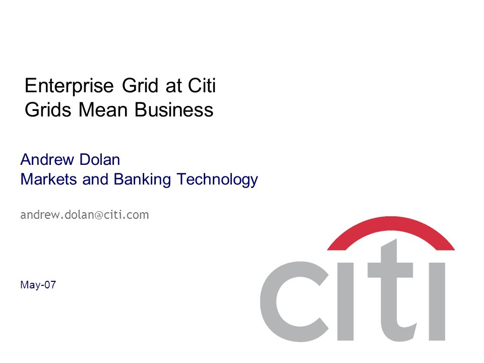 Andrew Dolan Markets and Banking Technology andrew.dolan@citi.com May-07 Enterprise Grid at Citi Grids Mean Business
