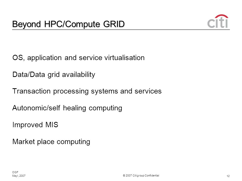 ® 2007 Citigroup Confidential OGF 12 Mayl, 2007 Beyond HPC/Compute GRID OS, application and service virtualisation Data/Data grid availability Transaction processing systems and services Autonomic/self healing computing Improved MIS Market place computing