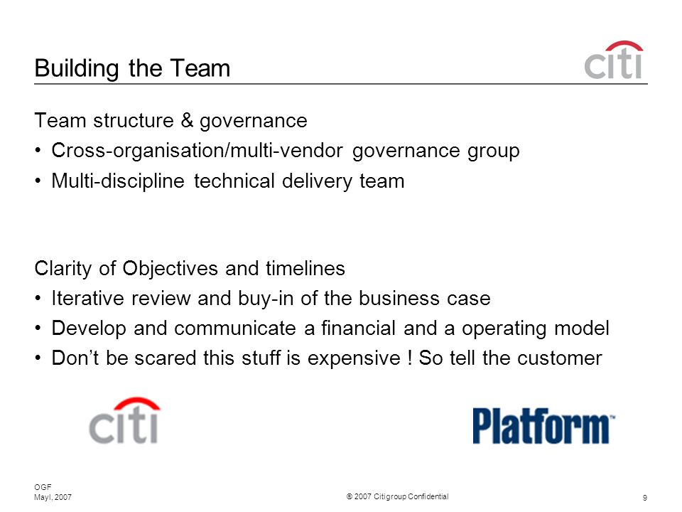 ® 2007 Citigroup Confidential OGF 9 Mayl, 2007 Building the Team Team structure & governance Cross-organisation/multi-vendor governance group Multi-discipline technical delivery team Clarity of Objectives and timelines Iterative review and buy-in of the business case Develop and communicate a financial and a operating model Dont be scared this stuff is expensive .
