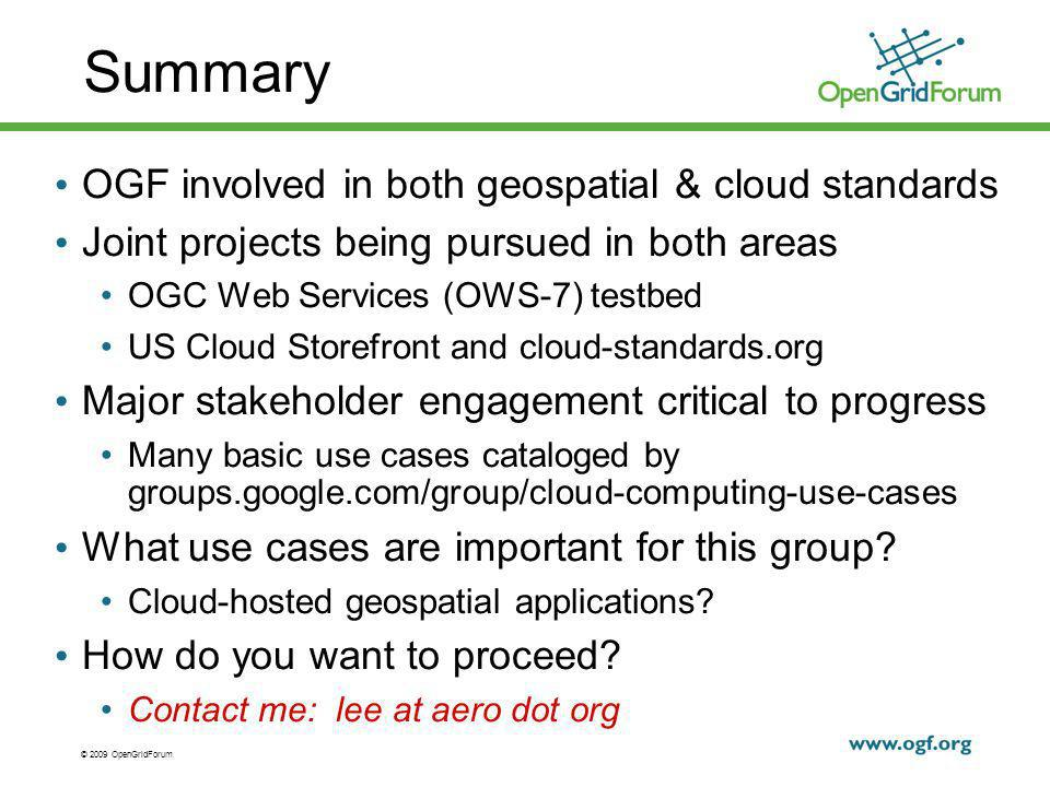 © 2009 OpenGridForum Summary OGF involved in both geospatial & cloud standards Joint projects being pursued in both areas OGC Web Services (OWS-7) testbed US Cloud Storefront and cloud-standards.org Major stakeholder engagement critical to progress Many basic use cases cataloged by groups.google.com/group/cloud-computing-use-cases What use cases are important for this group.